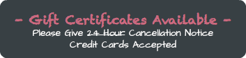 - Gift Certificates Available - Please Give 24 Hour Cancellation Notice Credit Cards Accepted